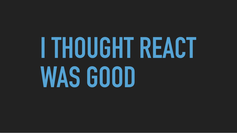 Slide text: I thought React was good.