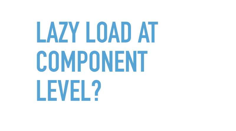 Slide text: Lazy load at component level?