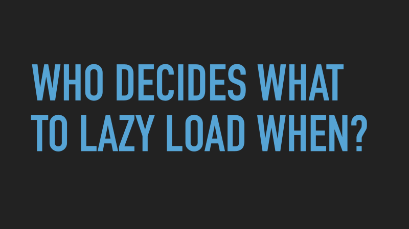 Slide text: Who decides what to lazy load when?