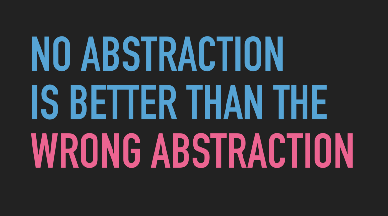 Slide text: No abstraction is better than the wrong abstraction.